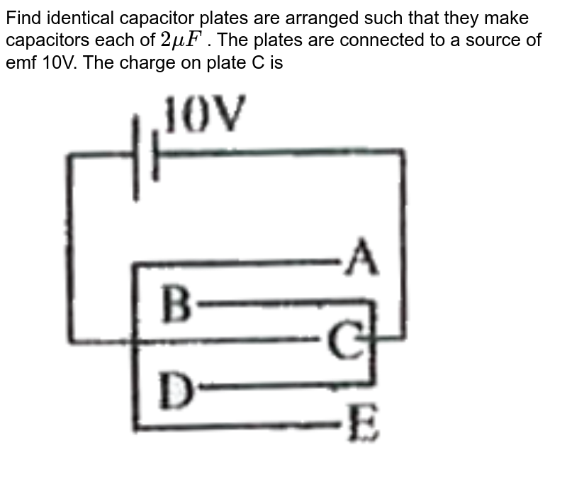 """Find identical capacitor plates are arranged such that they make capacitors each of `2muF` . The plates are connected to a source of emf 10V. The charge on plate C is <br> <img src=""""https://doubtnut-static.s.llnwi.net/static/physics_images/AKS_TRG_AO_PHY_XII_V02_A_C02_E01_005_Q01.png"""" width=""""80%"""">"""