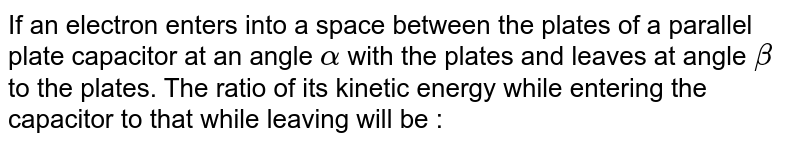 If an electron enters into a space between the plates of a parallel plate capacitor at an angle `alpha` with the plates and leaves at angle `beta`  to the plates. The ratio of its kinetic energy while entering the capacitor to that while leaving will be :