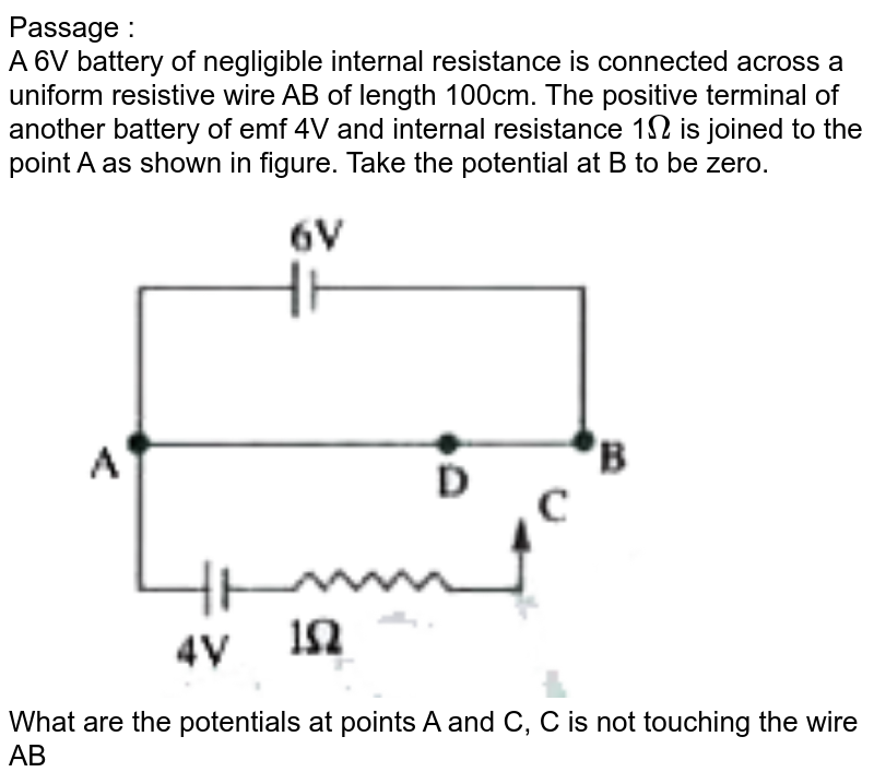 """Passage : <br> A 6V battery of negligible internal resistance is connected across a uniform resistive wire AB of length 100cm. The positive terminal of another battery of emf 4V and internal resistance 1`Omega` is joined to the point A as shown in figure. Take the potential at B to be zero. <br> <img src=""""https://doubtnut-static.s.llnwi.net/static/physics_images/AKS_TRG_AO_PHY_XII_V02_A_C03_E01_054_Q01.png"""" width=""""80%""""> <br> What are the potentials at points A and C, C is not touching the wire AB"""