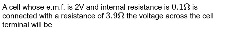 A cell whose e.m.f. is 2V and internal resistance is `0.1Omega` is connected with a resistance of `3.9Omega` the voltage across the cell terminal will be