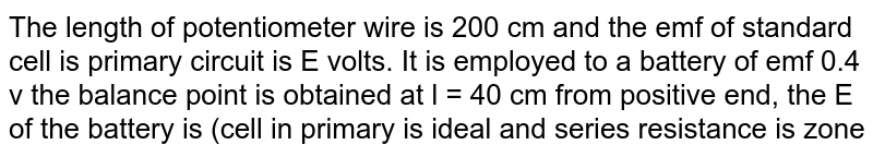 The length of potentiometer wire is 200 cm and the emf of standard cell is primary circuit is E volts. It is employed to a battery of emf 0.4 v the balance point is obtained at l = 40 cm from positive end, the E of the battery is (cell in primary is ideal and series resistance is zone