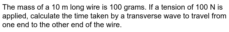 The mass of a 10 m long wire is 100 grams. If a tension of 100 N is applied, calculate the time taken by a transverse wave to travel from one end to the other end of the wire.