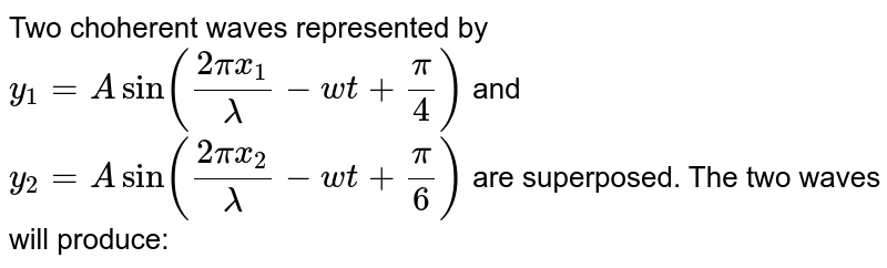 Two choherent waves represented by `y_(1) = A sin((2pi x_(1))/lambda - wt + pi/4)` and `y_(2) = A sin((2pix_(2))/lambda - wt + pi/6)` are superposed. The two waves will produce: