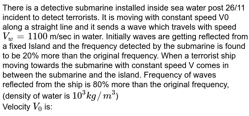 There is a detective submarine installed inside sea water post 26/11 incident to detect terrorists. It is moving with constant speed V0 along a straight line and it sends a wave which travels with speed `V_w = 1100` m/sec in water. Initially waves are getting reflected from a fixed Island and the frequency detected by the submarine is found to be 20% more than the original frequency. When a terrorist ship moving towards the submarine with constant speed V comes in between the submarine and the island. Frequency of waves reflected from the ship is 80% more than the original frequency, (density of water is `10^(3) kg//m^(3)`) <br> Velocity `V_(0)` is: