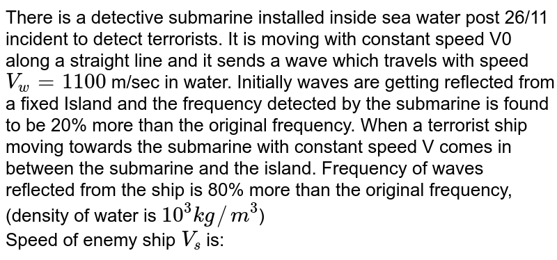 There is a detective submarine installed inside sea water post 26/11 incident to detect terrorists. It is moving with constant speed V0 along a straight line and it sends a wave which travels with speed `V_w = 1100` m/sec in water. Initially waves are getting reflected from a fixed Island and the frequency detected by the submarine is found to be 20% more than the original frequency. When a terrorist ship moving towards the submarine with constant speed V comes in between the submarine and the island. Frequency of waves reflected from the ship is 80% more than the original frequency, (density of water is `10^(3) kg//m^(3)`) <br> Speed of enemy ship `V_(s)` is: