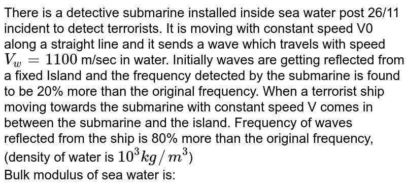 There is a detective submarine installed inside sea water post 26/11 incident to detect terrorists. It is moving with constant speed V0 along a straight line and it sends a wave which travels with speed `V_w = 1100` m/sec in water. Initially waves are getting reflected from a fixed Island and the frequency detected by the submarine is found to be 20% more than the original frequency. When a terrorist ship moving towards the submarine with constant speed V comes in between the submarine and the island. Frequency of waves reflected from the ship is 80% more than the original frequency, (density of water is `10^(3) kg//m^(3)`) <br> Bulk modulus of sea water is: