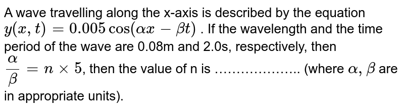 A wave travelling along the x-axis is described by the equation `y(x,t) = 0.005cos(alphax - betat)` . If the wavelength and the time period of the wave are 0.08m and 2.0s, respectively, then `alpha/beta = n xx 5`, then the value of n is ……………….. (where `alpha, beta` are in appropriate units).