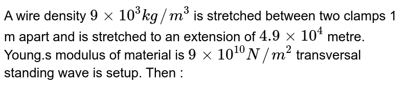 A wire density `9 xx 10^3 kg//m^3` is stretched between two clamps 1 m apart and is stretched to an extension of `4.9 xx 10^(4)`  metre. Young.s modulus of material is `9 xx 10^(10) N//m^(2)`  transversal standing wave is setup. Then :