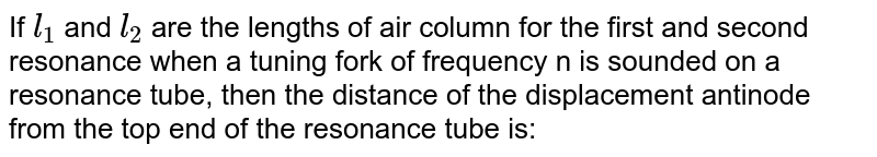 If `l_(1)`  and `l_(2)`  are the lengths of air column for the first and second resonance when a tuning fork of frequency n is sounded on a resonance tube, then the distance of the displacement antinode from the top end of the resonance tube is: