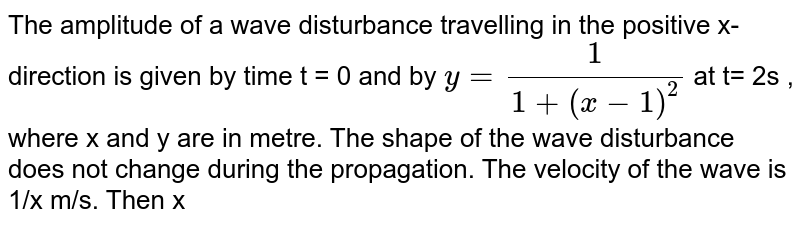 The amplitude of a wave disturbance travelling in the positive x-direction is given by time t = 0 and by `y =1/[1 +(x-1)^(2)]` at  t= 2s , where x and y are in metre. The shape of the wave  disturbance does not change during the propagation. The velocity of the wave is 1/x m/s. Then x