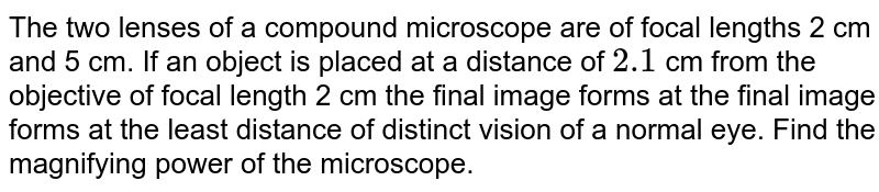 The two lenses of a compound microscope are of focal lengths 2 cm and 5 cm. If an object is placed at a distance of `2.1` cm from the objective of focal length 2 cm the final image forms at the final image forms at the least distance of distinct vision of a normal eye. Find the magnifying power of the microscope.