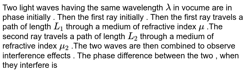 Two light waves having the same wavelength `lambda `  in vocume are in phase  initially . Then  the first  ray  initially . Then  the first ray  travels a path  of length `L_(1)`  through a medium  of refractive  index `mu` .The second  ray  travels a path  of length `L_(2)`  through  a medium  of refractive index `mu_(2)` .The two waves are then  combined to observe  interference  effects . The phase difference between  the two , when  they interfere is