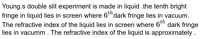 Young.s double slit experiment is made in liquid .the tenth bright fringe in liquid lies in screen where `6^(th)`dark fringe lies in vacuum. The refractive index of the liquid lies in screen where `6^(th)` dark fringe lies in vacumm . The refractive index of the liquid is approximately .
