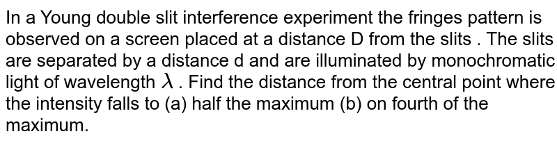 In a Young double slit interference experiment  the fringes pattern is observed on a screen placed at a distance  D from the slits . The slits are  separated  by a distance d and are illuminated by monochromatic  light of wavelength `lambda ` . Find the distance from the central point where the intensity falls  to  (a) half the maximum  (b) on fourth  of the maximum.