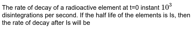 The rate of decay of a radioactive element at t=0 instant `10^(3)` disintegrations per second. If the half life of the elements is Is, then the rate of decay after Is will be