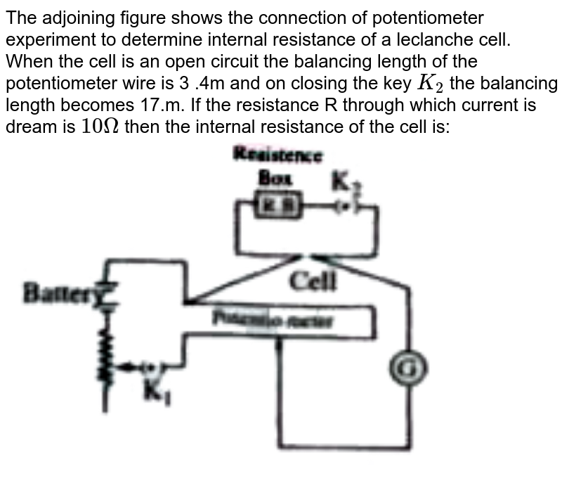"""The adjoining figure shows the connection of potentiometer experiment to determine internal resistance of a leclanche cell. When the cell is an open circuit the balancing length of the potentiometer wire is 3 .4m and on closing the key `K_2` the balancing length becomes 17.m. If the resistance R through which current is dream is `10 Omega` then the internal resistance of the cell is: <br> <img src=""""https://doubtnut-static.s.llnwi.net/static/physics_images/AKS_TRG_AO_PHY_XII_V02_D_C05_E01_014_Q01.png"""" width=""""80%"""">"""