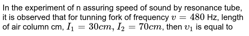 In the experiment of n assuring speed of sound by resonance tube, it is observed that for tunning fork of frequency `v= 480` Hz, length of air column cm, `I_(1) = 30 cm, I_(2) = 70 cm`, then `upsilon_(1)` is equal to