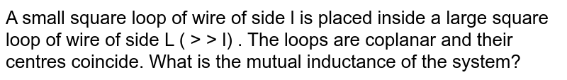 A small square loop of wire of side l  is placed inside a large square loop of wire of side L ( > > l)  . The loops are coplanar and their centres coincide. What is the mutual inductance of the system?