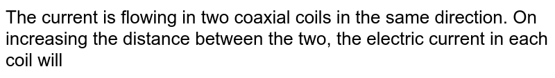 The current is flowing in two coaxial coils in the same direction. On increasing the distance between the two, the electric current in each coil will