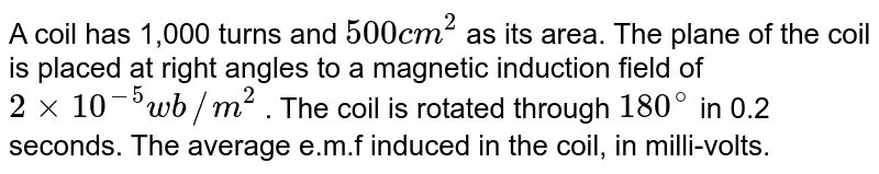 A coil has 1,000 turns and `500 cm^2`  as its area. The plane of the coil is placed at right angles to a magnetic induction field of `2xx10^(-5) wb//m^2` . The coil is rotated through `180^@`  in 0.2 seconds. The average e.m.f induced in the coil, in milli-volts.