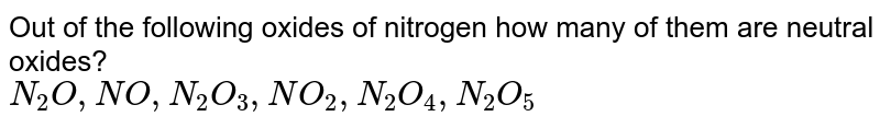 Out of the following oxides of nitrogen how many of them are neutral oxides? <br> `N_(2)O, NO, N_(2)O_(3), NO_(2),N_(2)O_(4), N_(2)O_(5)`
