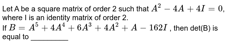 Let A be a square matrix of order 2 such that `A^(2)-4A+4I=0`, where I is an identity matrix of order 2. <br> If `B=A^(5)+4A^(4)+6A^(3)+4A^(2)+A-162I` , then det(B) is equal to _________