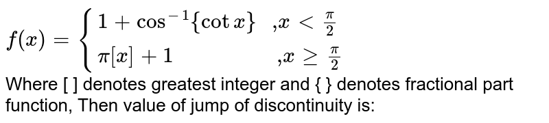"""`f(x) = {{:(1 + cos^(-1){cot x} """" ,"""" x < pi/2),(pi[x] + 1 """"                 ,"""" x ge pi/2):}` <br> Where [ ] denotes greatest integer and { } denotes fractional part function, Then value of jump of discontinuity is:"""