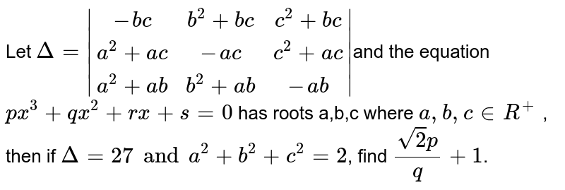 Let `Delta =  (-bc, b^2 + bc, c^2 + bc),(a^2 + ac , - ac, c^2 + ac),(a^2  + ab , b^2 + ab, -ab) `and the equation `px^3 + qx^2 + rx + s = 0` has roots a,b,c where `a,b,c in R^(+)` , then if `Delta = 27 and a^2 + b^2 + c^2 = 2`, find `(sqrt(2) p)/(q) + 1`.