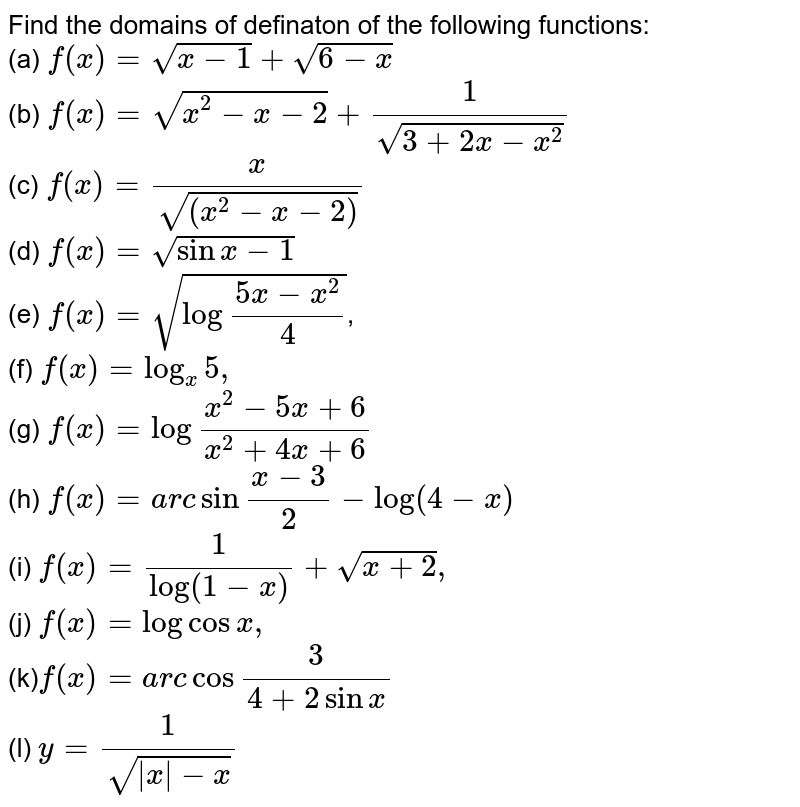 """Find the domains of definaton of the following functions: <br> (a) `f(x)=sqrt(x-1)+sqrt(6-x)` <br> (b) `f(x)=sqrt(x^2-x-2)+(1)/sqrt(3+2x-x^(2))` <br> (c) `f(x)=(x)/sqrt((x^(2)-x-2))` <br> (d) `f(x)=sqrt(sin x-1)` <br> (e) `f(x)=sqrt(log""""""""(5x-x^(2))/(4))`, <br> (f) `f(x)=log_(x) 5,` <br> (g) `f(x)=log """"""""(x^(2)-5x+6)/(x^2+4x+6)` <br> (h) `f(x)=arc sin """"""""(x-3)/2-log(4-x)` <br> (i) `f(x)=(1)/(log(1-x))+sqrt(x+2),` <br> (j) `f(x)=log cos x,` <br> (k)`f(x)=arc cos """"""""(3)/(4+2 sin x)` <br> (l) `y=(1)/sqrt( x -x)`"""