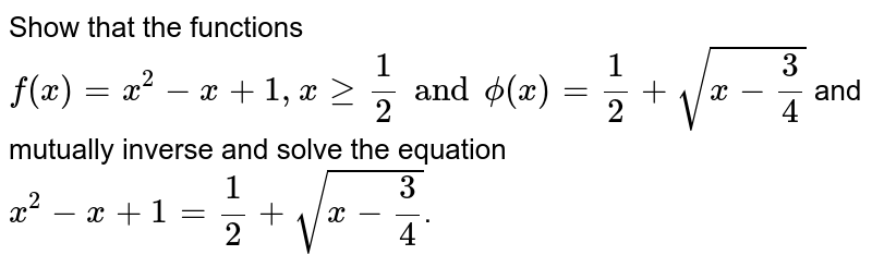 Show that the functions `f(x)=x^(2)-x+1, x ge 1/2 and phi(x)=1/2+sqrt(x-3/4)` and mutually inverse and solve the equation `x^(2)-x+1=1/2 +sqrt(x-3/4)`.