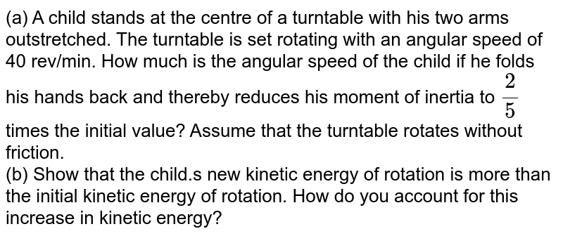 (a) A child stands at the centre of a turntable with his two arms outstretched. The turntable is set rotating with an angular speed of 40 rev/min. How much is the angular speed of the child if he folds his hands back and thereby reduces his moment of inertia to `(2)/(5)` times the initial value? Assume that the turntable rotates without friction. <br> (b) Show that the child.s new kinetic energy of rotation is more than the initial kinetic energy of rotation. How do you account for this increase in kinetic energy?