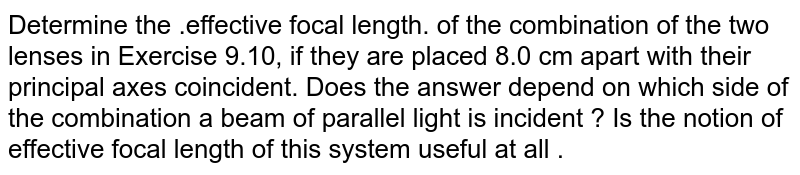 Determine the .effective focal length. of the combination of the two lenses in Exercise 9.10, if they are placed 8.0 cm apart with their principal axes coincident. Does the answer depend on which side of the combination a beam of parallel light is incident ? Is the notion of effective focal length of this system useful at all .