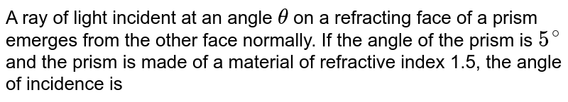 A ray of light incident at an angle `theta` on a refracting face of a prism emerges from the other face normally. If the angle of the prism is `5^@` and the prism is made of a material of refractive index 1.5, the angle of incidence is
