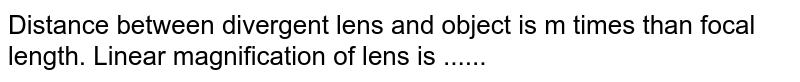 Distance between divergent lens and object is m times than focal length. Linear magnification of lens is ......