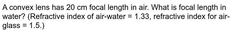 A convex lens has 20 cm focal length in air. What is focal length in water? (Refractive index of air-water = 1.33, refractive index for air-glass = 1.5.)