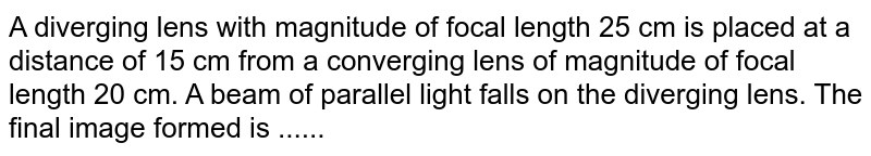 A diverging lens with magnitude of focal length 25 cm is placed at a distance of 15 cm from a converging lens of magnitude of focal length 20 cm. A beam of parallel light falls on the diverging lens. The final image formed is ......