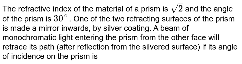 The refractive index of the material of a prism is `sqrt2` and the angle of the prism is `30^@`. One of the two refracting surfaces of the prism is made a mirror inwards, by silver coating. A beam of monochromatic light entering the prism from the other face will retrace its path (after reflection from the silvered surface) if its angle of incidence on the prism is