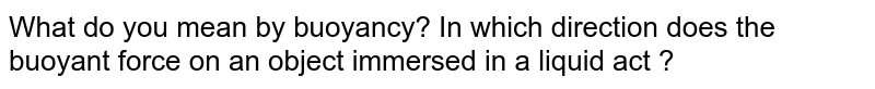 What do you mean by buoyancy? In which direction does the buoyant force on an object immersed in a liquid act ?