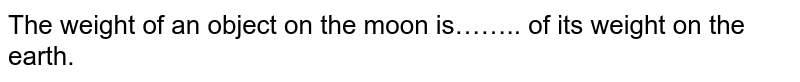 The weight of an object on the moon is…….. of its weight on the earth.