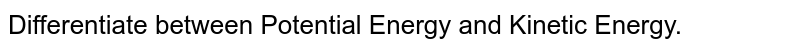 Differentiate between Potential Energy and Kinetic Energy.