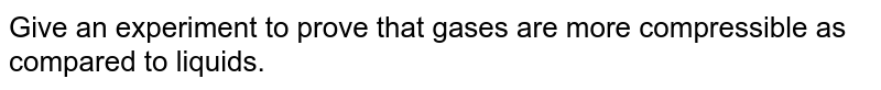 Give an experiment to prove that gases are more compressible as compared to liquids.