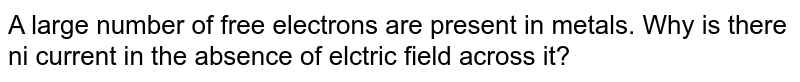 A large number of free electrons are present in metals. Why is there ni current in the absence of elctric field across it?