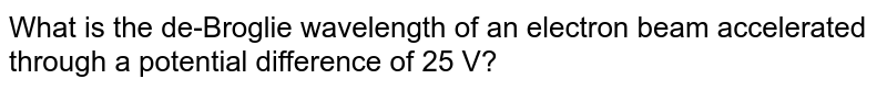 What is the de-Broglie wavelength  of an electron beam accelerated through a potential difference of 25 V?
