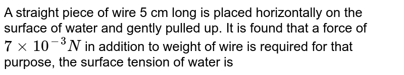 A straight piece of wire 5 cm long is placed horizontally on the surface of water and gently pulled up. It is found that a force of `7xx10^(-3)N` in addition to weight of wire is required for that purpose, the surface tension of water is