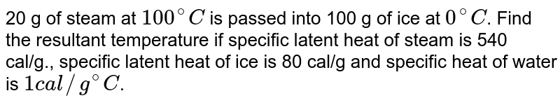 """20 g of steam at `100^(@)C` is passed into 100 g of ice at `0^(@)C`. Find the resultant temperature if specific latent heat of steam is 540 cal/g., specific latent heat of ice is 80 cal/g and specific heat of water is `1cal//g""""""""^(@)C`."""