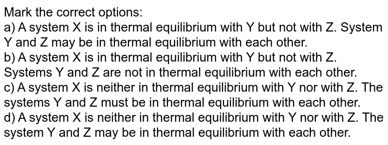 Mark the correct options: <br> a) A system X is in thermal equilibrium with Y but not with Z. System Y and Z may be in thermal equilibrium with each other. <br> b) A system X is in thermal equilibrium with Y but not with Z. Systems Y and Z are not in thermal equilibrium with each other. <br> c) A system X is neither in thermal equilibrium with Y nor with Z. The systems Y and Z must be in thermal equilibrium with each other. <br> d) A system X is neither in thermal equilibrium with Y nor with Z. The system Y and Z may be in thermal equilibrium with each other.