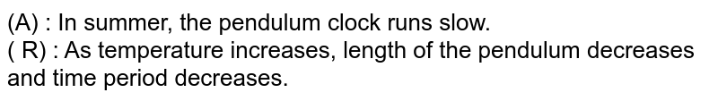 (A) : In summer, the pendulum clock runs slow. <br> ( R) : As temperature increases, length of the pendulum decreases and time period decreases.