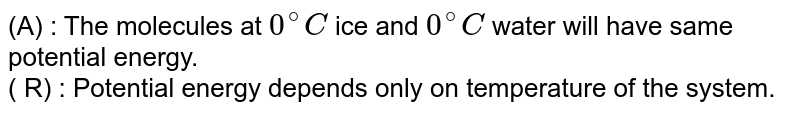 (A) : The molecules at `0^(@)C` ice and `0^(@)C` water will have same potential energy. <br> ( R) : Potential energy depends only on temperature of the system.