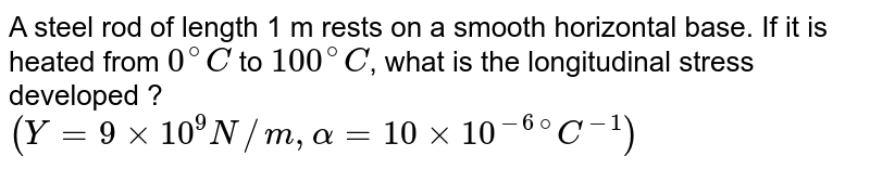 """A steel rod of length 1 m rests on a smooth horizontal base. If it is heated from `0^(@)C` to `100^(@)C`, what is the longitudinal stress developed ? <br> `(Y=9xx10^(9)N//m,alpha=10xx10^(-6)""""""""^(@)C^(-1))`"""