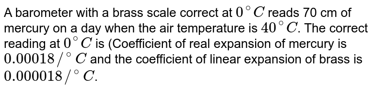 A barometer with a brass scale correct at `0^(@)C` reads 70 cm of mercury on a day when the air temperature is `40^(@)C`. The correct reading at `0^(@)C` is (Coefficient of real expansion of mercury is `0.00018//^(@)C` and the coefficient of linear expansion of brass is `0.000018//^(@)C`.